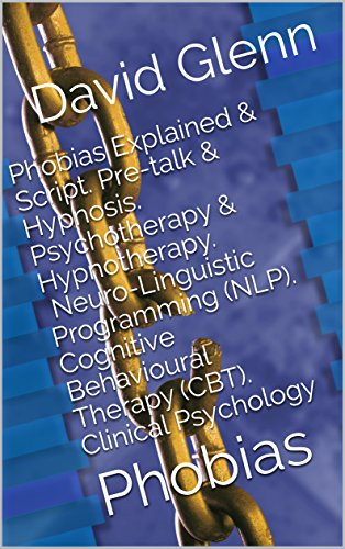 book cover photo of Phobias Explained & Script. Pre-talk & Hypnosis. Psychotherapy & Hypnotherapy. Neuro-Linguistic Programming (NLP). Cognitive Behavioural Therapy  (CBT). Psychology: Phobias by David Glenn